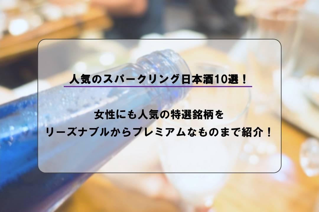 人気のスパークリング日本酒10選!女性にも人気の特選銘柄をリーズナブルからプレミアムなものまで紹介!