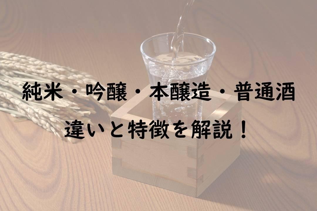 【解説】純米・吟醸・本醸造・普通酒の違いと特徴を紹介|日本・酒のスペック・魅力を楽しむ